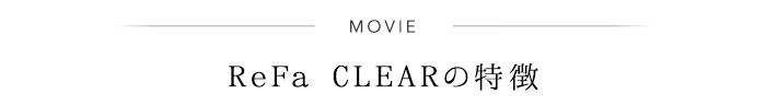 MOVIE ReFa CLEARの特徴